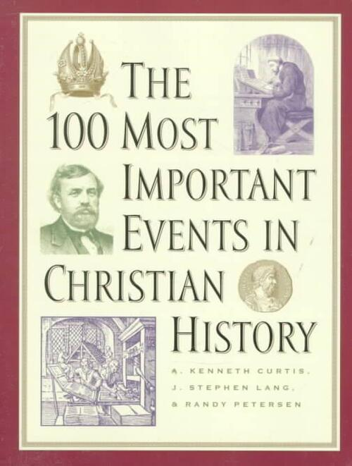 The 100 Most Important Events in Christian History - A. Kenneth Curtis, J. Stephen Lang, Randy Petersen