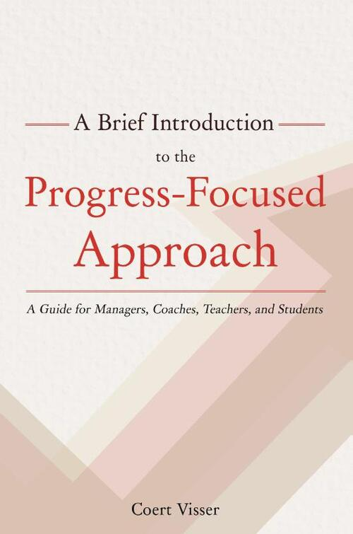 A Brief Introduction to the Progress-Focused Approach. A Guide for Managers, Coaches, Teachers, and Students