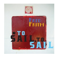 To Sail, To Sail / Fred Frith-Fred Frith-CD