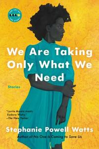 We Are Taking Only What We Need-Stephanie Powell Watts