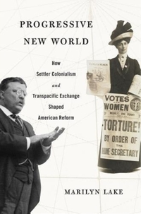 Progressive New World - How Settler Colonialism and Transpacific Exchange Shaped American Reform-Marilyn Lake