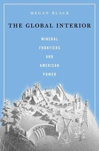 The Global Interior - Mineral Frontiers and American Power-Megan Black