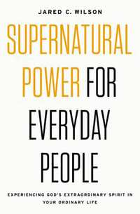 Supernatural Power For Everyday People-Jared C. Wilson