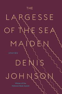The Largesse of the Sea Maiden-Denis Johnson