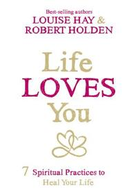 Life Loves You-Louise Hay, Robert Holden