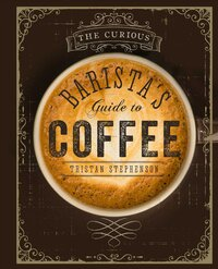 The Curious Barista's Guide to Coffee-Tristan Stephenson
