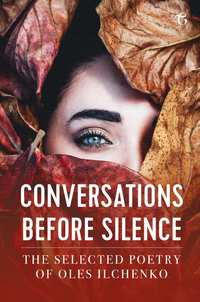 Conversations before Silence - The selected poetry of Oles Ilchenko-Oles Ilchenko