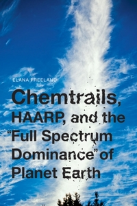 Chemtrails, HAARP, and the Full Spectrum Dominance of Planet Earth-Elana Freeland