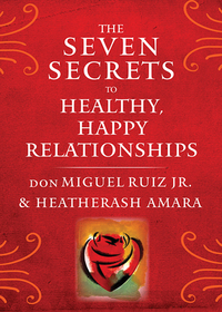 The Seven Secrets to Healthy, Happy Relationships-Heatherash Amara, Ruiz, Don Miguel, Jr.