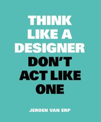 Think like a designer, don't act like one-Jeroen van Erp