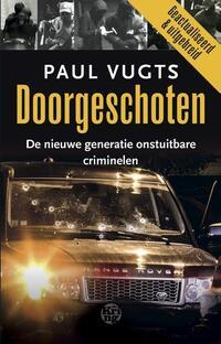 Doorgeschoten. De nieuwe generatie onstuitbare criminelen-Paul Vugts