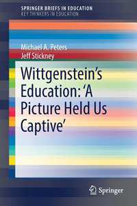 Wittgenstein's Education: 'A Picture Held Us Captive'-Michael A. Peters